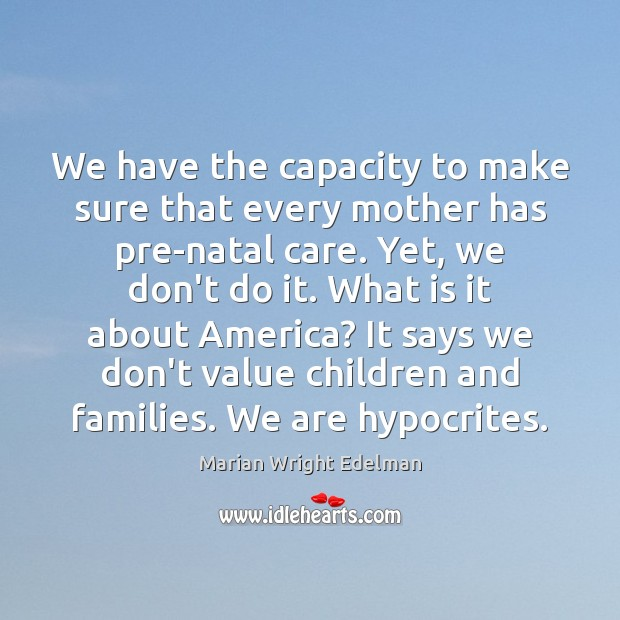 We have the capacity to make sure that every mother has pre-natal Marian Wright Edelman Picture Quote