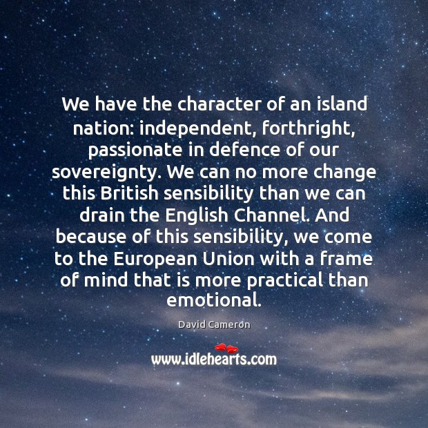 We have the character of an island nation: independent, forthright, passionate in David Cameron Picture Quote