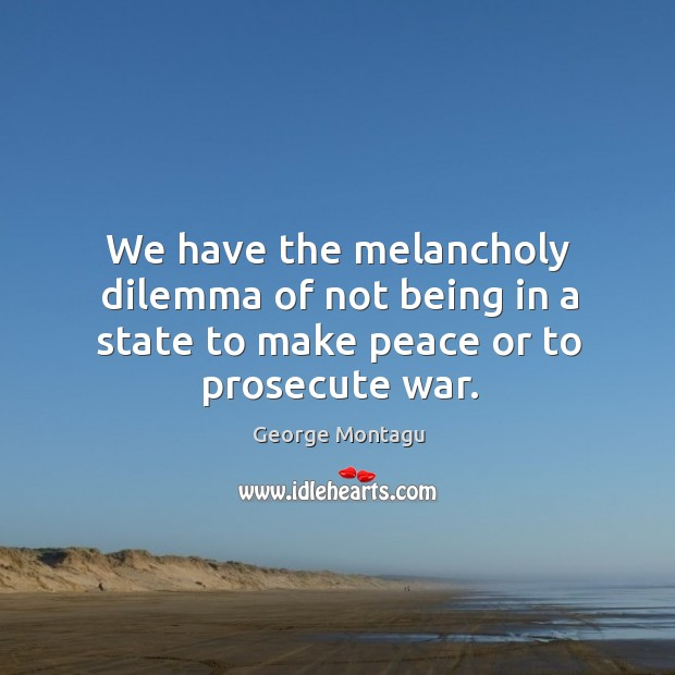We have the melancholy dilemma of not being in a state to make peace or to prosecute war. Image