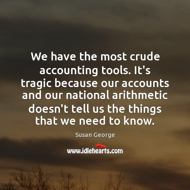 Image, We have the most crude accounting tools. It's tragic because our accounts