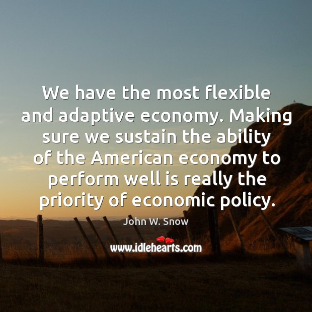 We have the most flexible and adaptive economy. Making sure we sustain the ability of the american Image