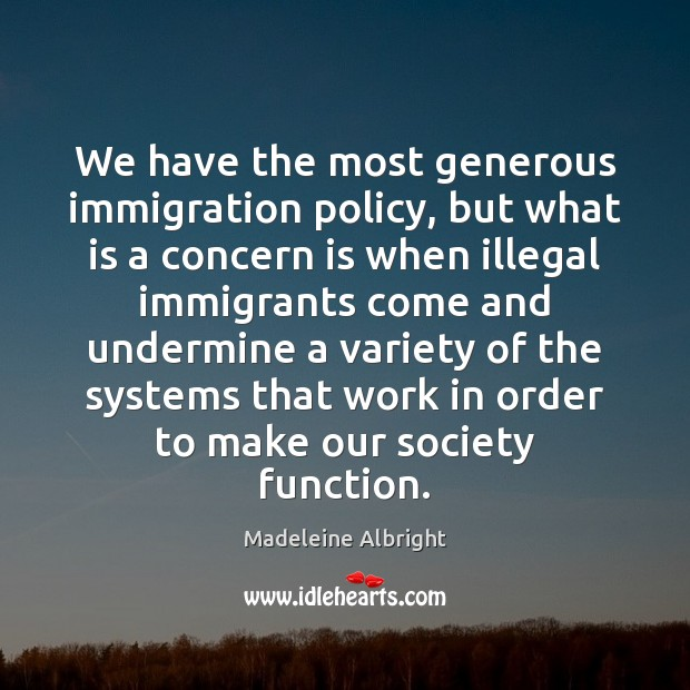 We have the most generous immigration policy, but what is a concern Madeleine Albright Picture Quote