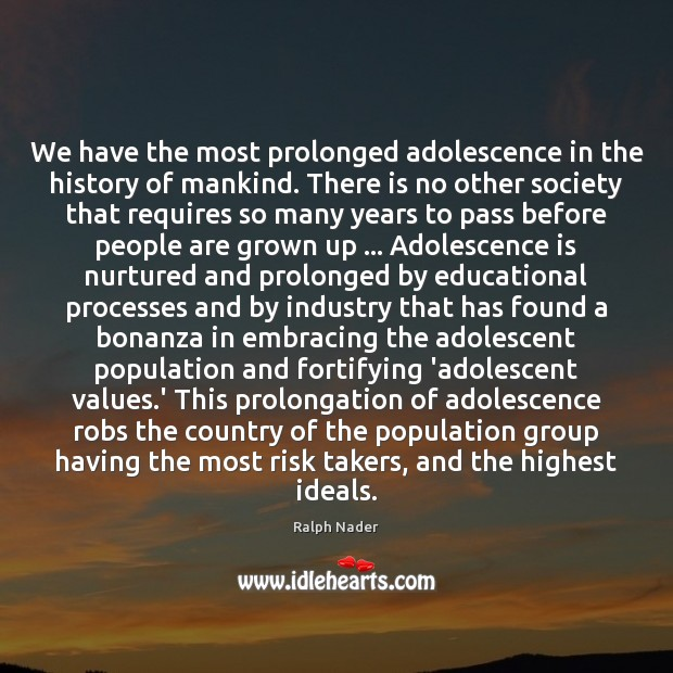 We have the most prolonged adolescence in the history of mankind. There Ralph Nader Picture Quote
