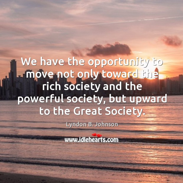 We have the opportunity to move not only toward the rich society and the powerful society Image