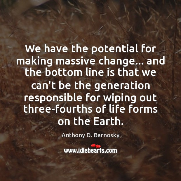 We have the potential for making massive change… and the bottom line Anthony D. Barnosky Picture Quote