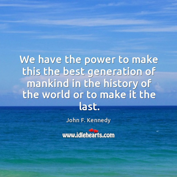 We have the power to make this the best generation of mankind in the history of the world or to make it the last. Image