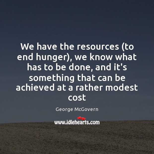 We have the resources (to end hunger), we know what has to George McGovern Picture Quote