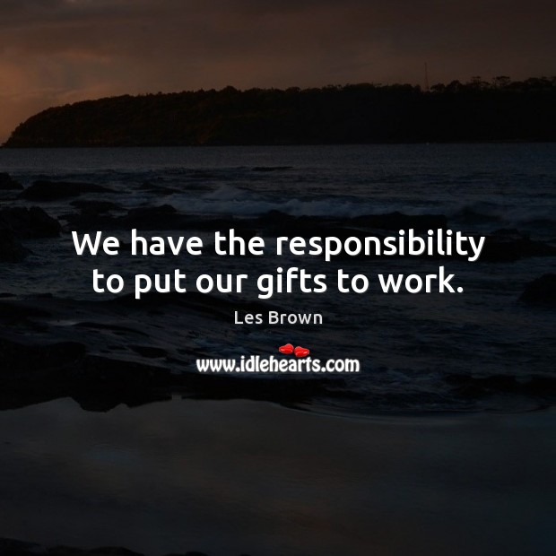 We have the responsibility to put our gifts to work. Les Brown Picture Quote