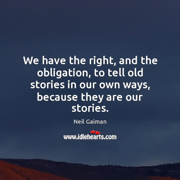 We have the right, and the obligation, to tell old stories in Neil Gaiman Picture Quote