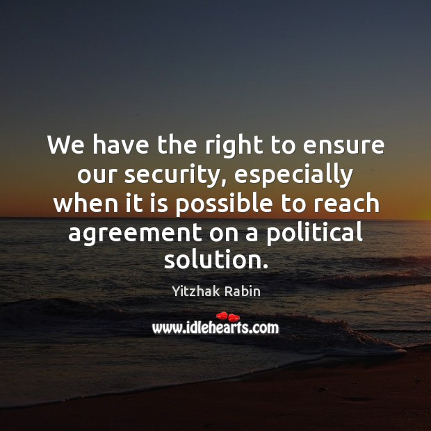 We have the right to ensure our security, especially when it is Yitzhak Rabin Picture Quote