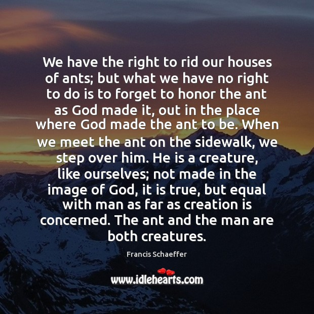 We have the right to rid our houses of ants; but what Francis Schaeffer Picture Quote