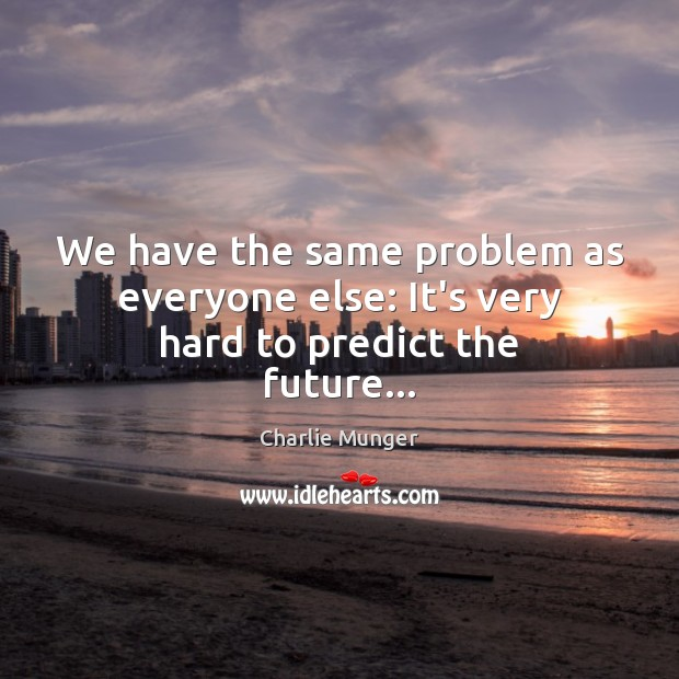 We have the same problem as everyone else: It's very hard to predict the future… Charlie Munger Picture Quote