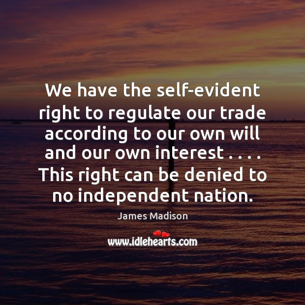We have the self-evident right to regulate our trade according to our James Madison Picture Quote