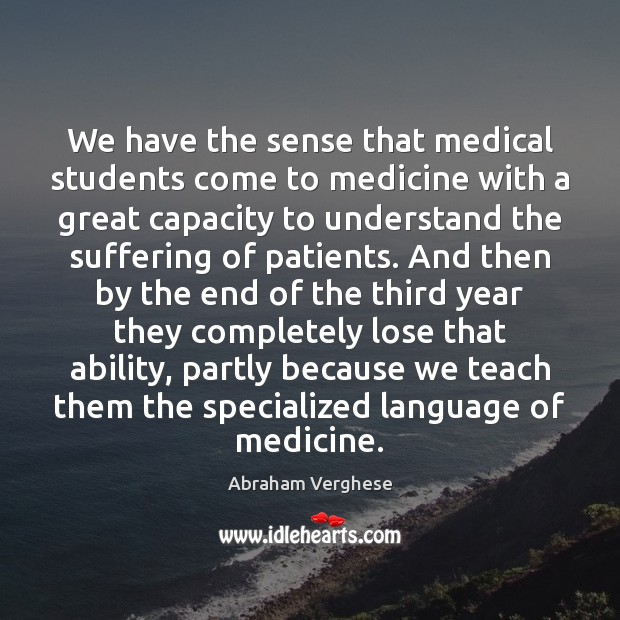We have the sense that medical students come to medicine with a Abraham Verghese Picture Quote