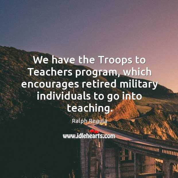 We have the troops to teachers program, which encourages retired military individuals to go into teaching. Image