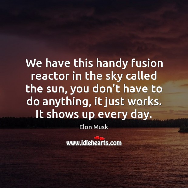 We have this handy fusion reactor in the sky called the sun, Elon Musk Picture Quote