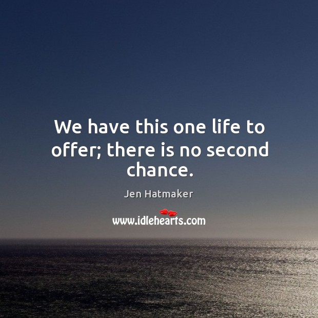 We have this one life to offer; there is no second chance. Jen Hatmaker Picture Quote