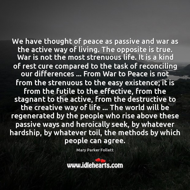 We have thought of peace as passive and war as the active Mary Parker Follett Picture Quote