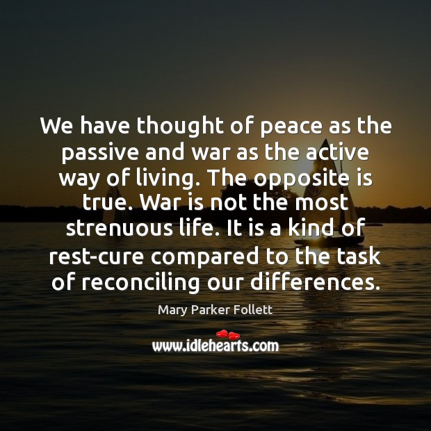 We have thought of peace as the passive and war as the Mary Parker Follett Picture Quote