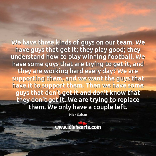 Nick Saban Picture Quote image saying: We have three kinds of guys on our team. We have guys