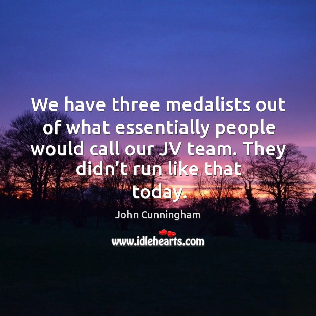 We have three medalists out of what essentially people would call our jv team. They didn't run like that today. Image