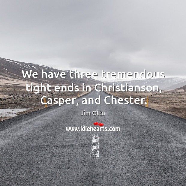 We have three tremendous tight ends in christianson, casper, and chester. Jim Otto Picture Quote