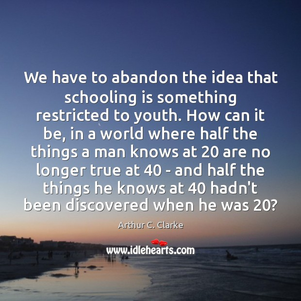 We have to abandon the idea that schooling is something restricted to Arthur C. Clarke Picture Quote