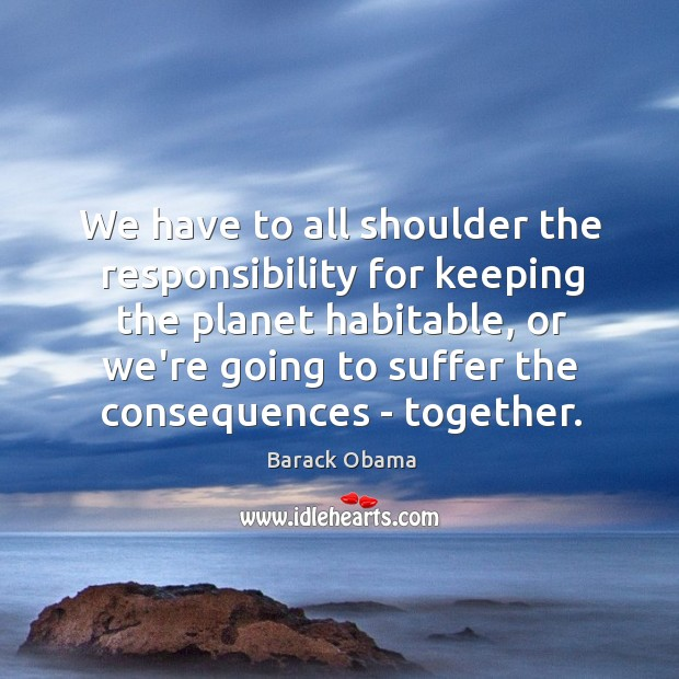 We have to all shoulder the responsibility for keeping the planet habitable, Image