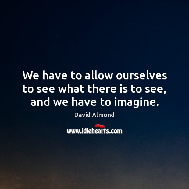 We have to allow ourselves to see what there is to see, and we have to imagine. David Almond Picture Quote