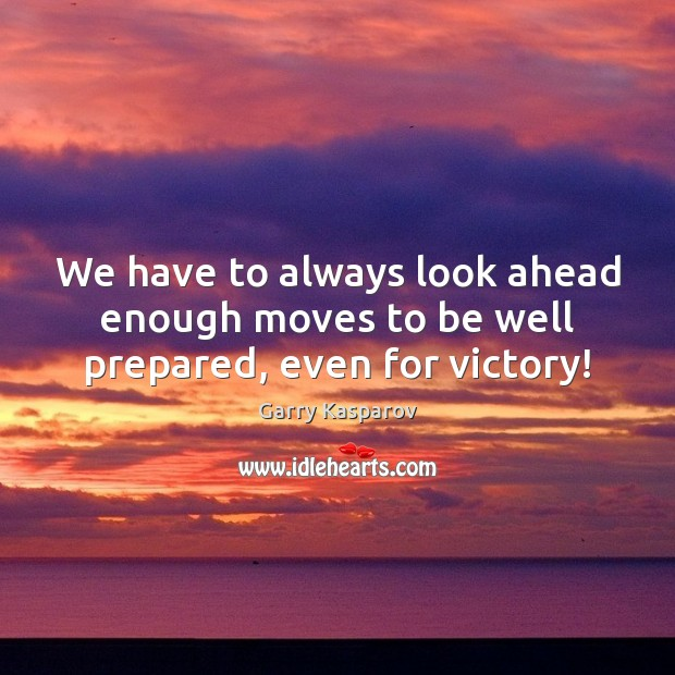 We have to always look ahead enough moves to be well prepared, even for victory! Garry Kasparov Picture Quote