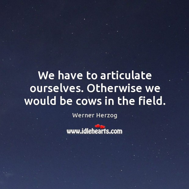We have to articulate ourselves. Otherwise we would be cows in the field. Image
