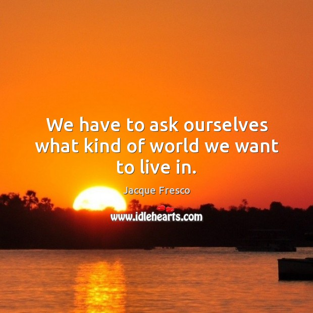 We have to ask ourselves what kind of world we want to live in. Jacque Fresco Picture Quote