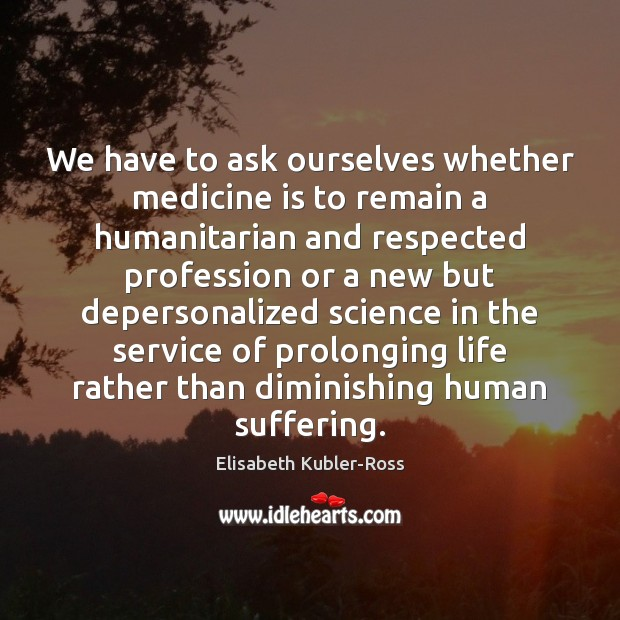 We have to ask ourselves whether medicine is to remain a humanitarian Elisabeth Kubler-Ross Picture Quote