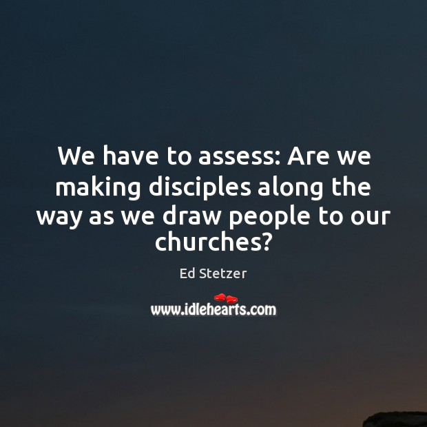 We have to assess: Are we making disciples along the way as Ed Stetzer Picture Quote
