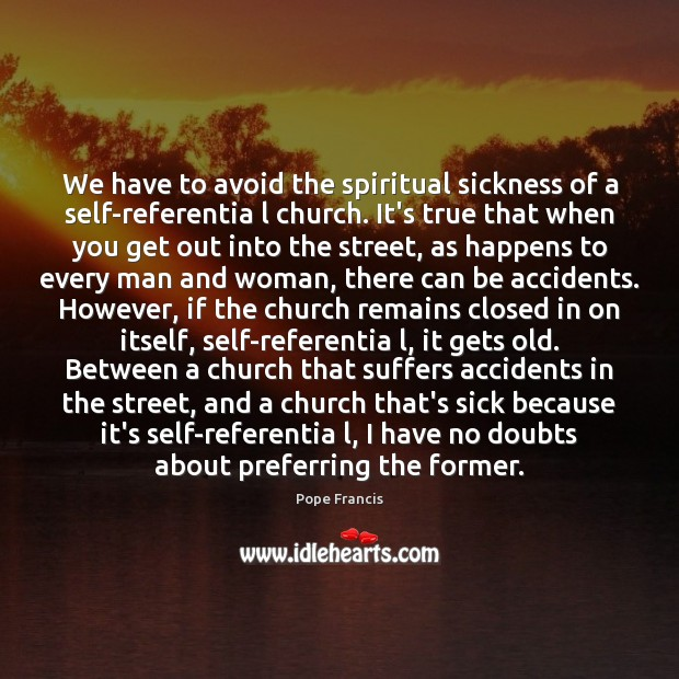 We have to avoid the spiritual sickness of a self-referentia l church. Pope Francis Picture Quote