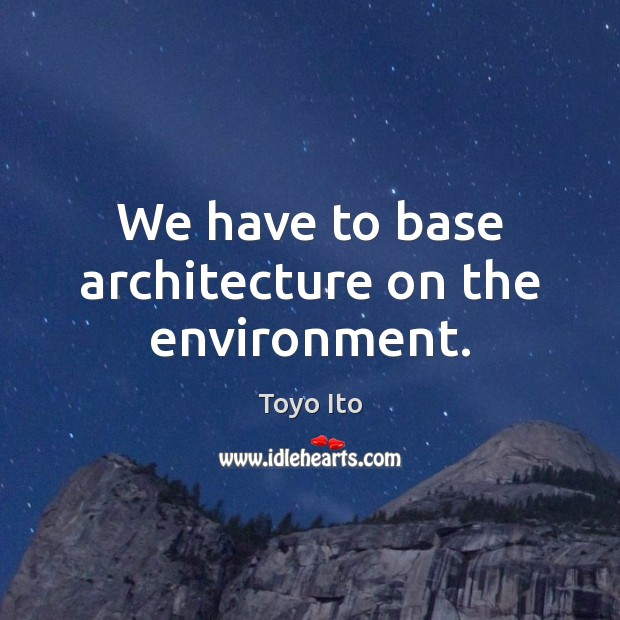 We have to base architecture on the environment. Environment Quotes Image