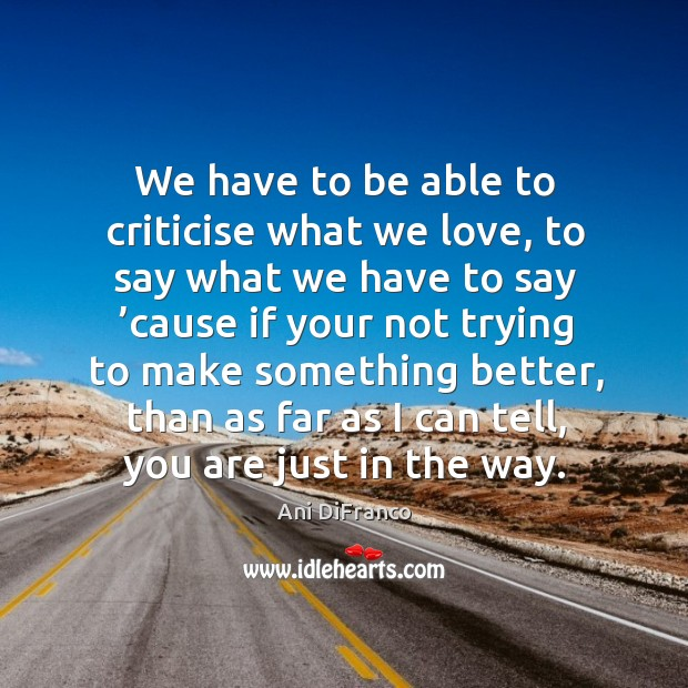 We have to be able to criticise what we love Ani DiFranco Picture Quote