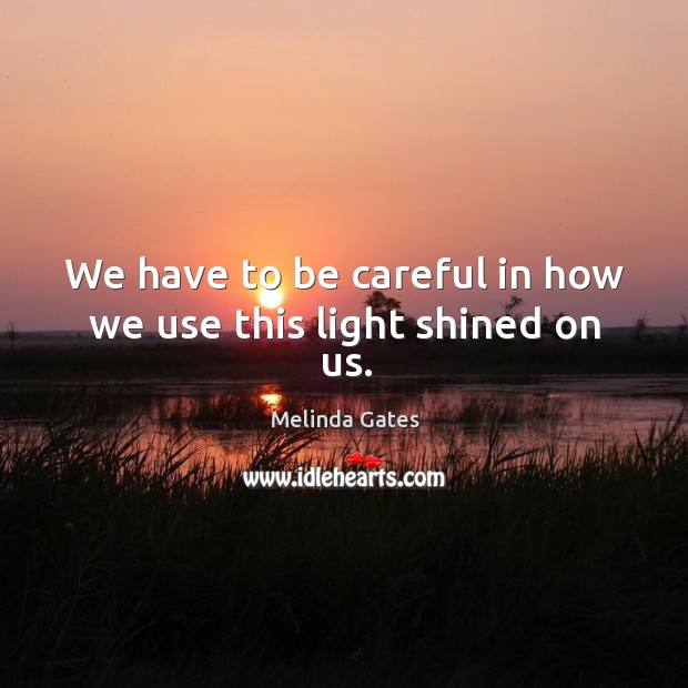 We have to be careful in how we use this light shined on us. Melinda Gates Picture Quote