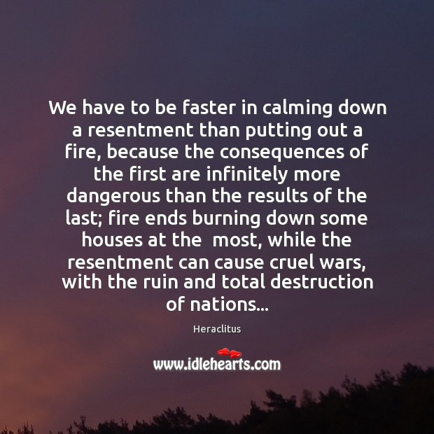 We have to be faster in calming down a resentment than putting Image