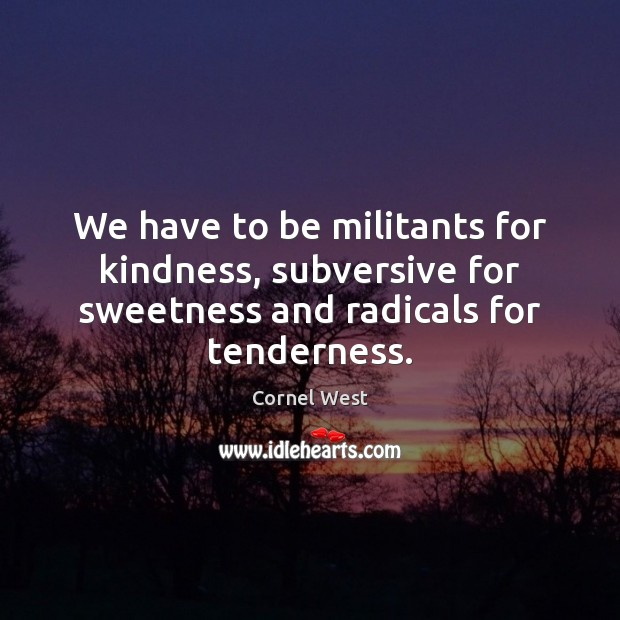 Image, We have to be militants for kindness, subversive for sweetness and radicals