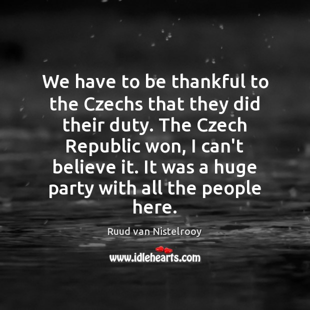 We have to be thankful to the Czechs that they did their Thankful Quotes Image
