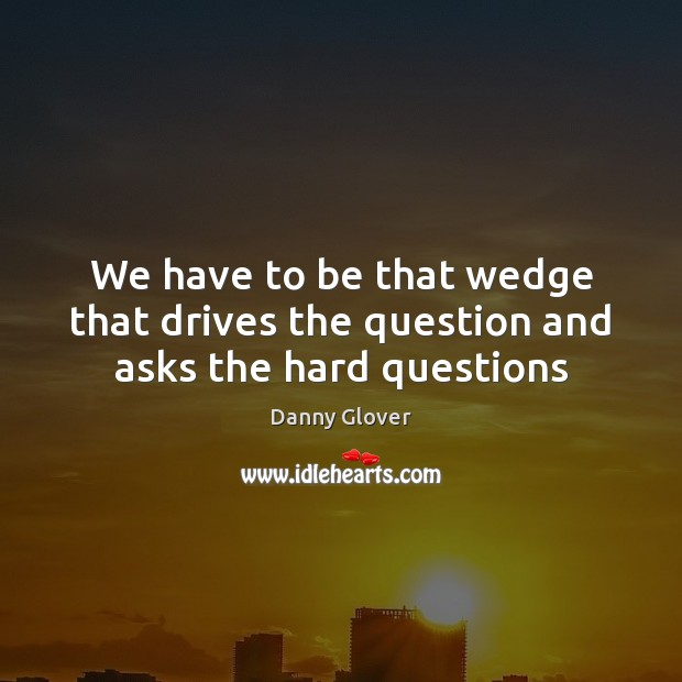We have to be that wedge that drives the question and asks the hard questions Image