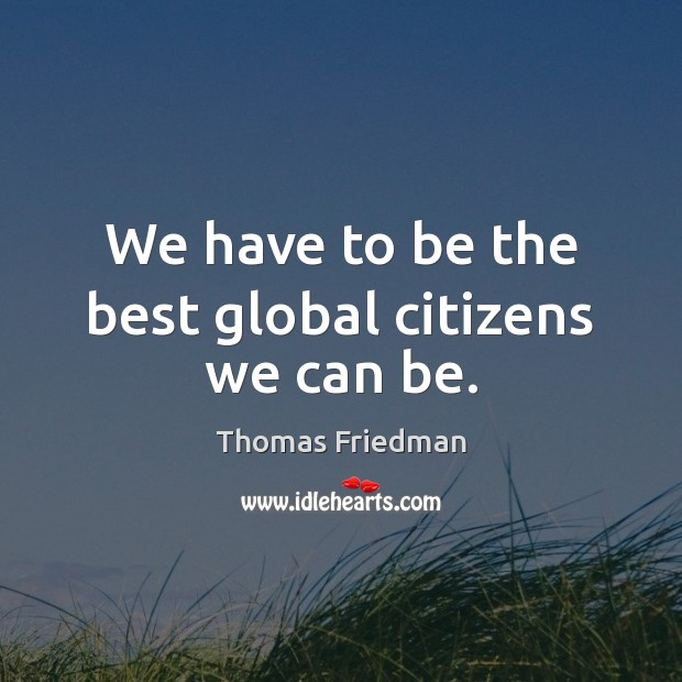 We have to be the best global citizens we can be. Thomas Friedman Picture Quote