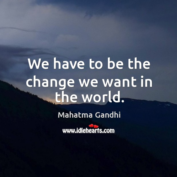 We have to be the change we want in the world. Image