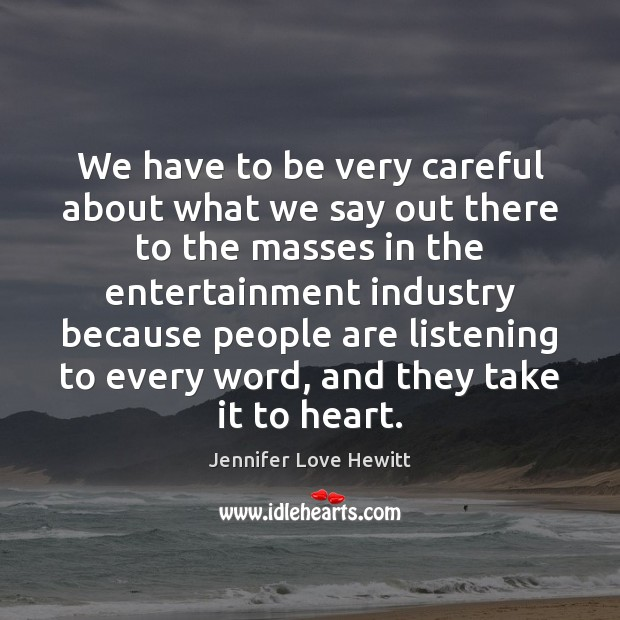 We have to be very careful about what we say out there Jennifer Love Hewitt Picture Quote