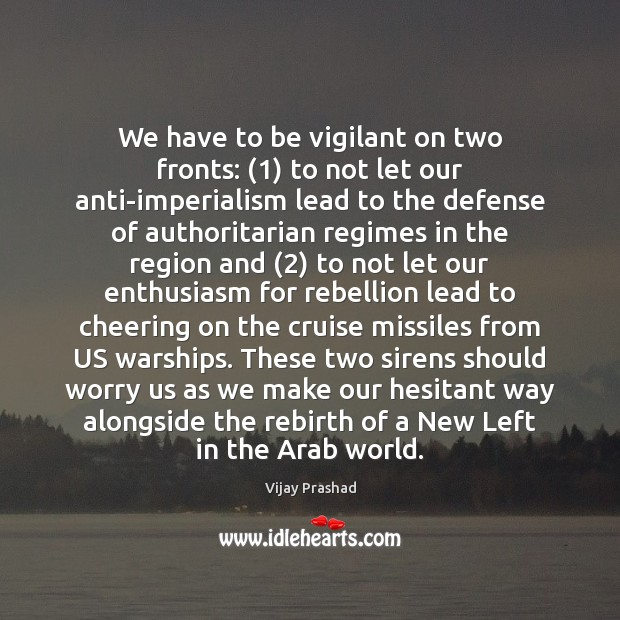 We have to be vigilant on two fronts: (1) to not let our Vijay Prashad Picture Quote
