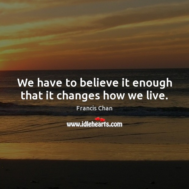 We have to believe it enough that it changes how we live. Image