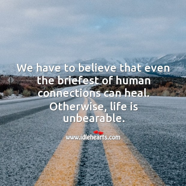 We have to believe that even the briefest of human connections can heal. Otherwise, life is unbearable. Image