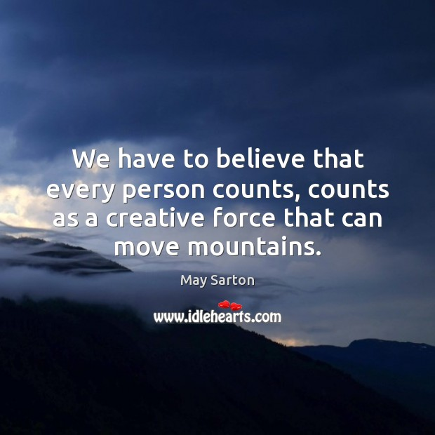 We have to believe that every person counts, counts as a creative May Sarton Picture Quote