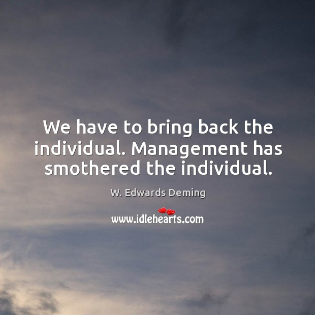 We have to bring back the individual. Management has smothered the individual. W. Edwards Deming Picture Quote